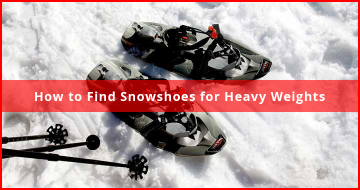 how to pick snowshoes for heavy weights